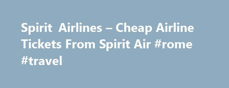 Spirit Airlines – Cheap Airline Tickets From Spirit Air #rome #travel http://travel.remmont.com/spirit-airlines-cheap-airline-tickets-from-spirit-air-rome-travel/  #àirline tickets # Spirit Airlines Spirit Flights shows that you can save money and still get a good flight Even in the best of economic times, it is important to know how to get the most for your money. When times are a little tougher, knowing how to save becomes an essential skill. But sometimes […]The post Spirit Airlines –…