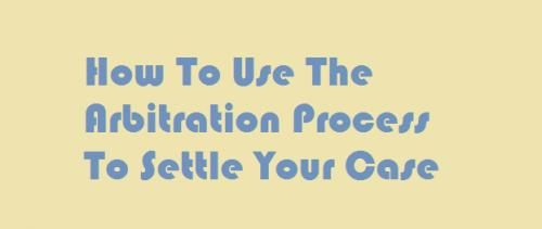 How To Use The Arbitration Process To Settle Your Case