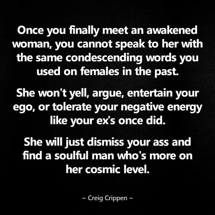 Once you finally meet an awakened woman, you cannot speak to her with the same condescending words you used on females in the past. She won't yell, argue, entertain your ego, or tolerate your negative energy like your exes once did. She will just dismiss your ass and find a soulful man who's more on her cosmic level.  Creig Crippen
