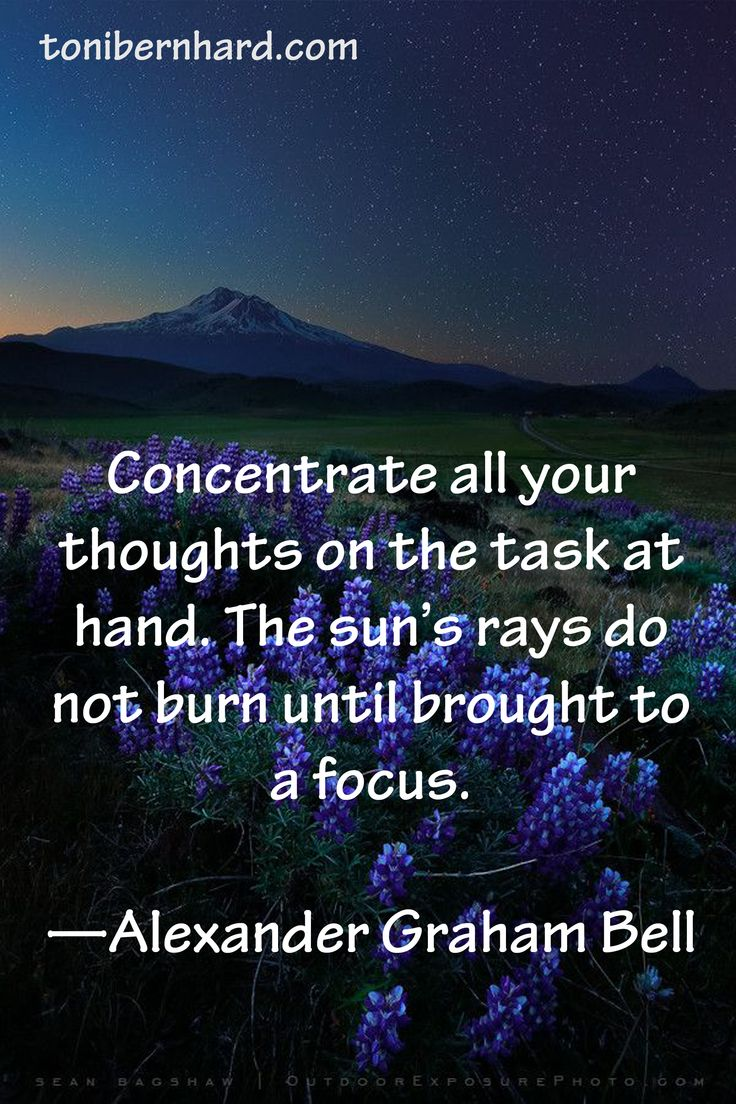 Concentrate all your thoughts on the task at hand. The sun's rays do not burn until brought into focus. Alexander Graham Bell