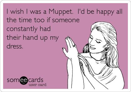 I wish I was a Muppet. I'd be happy all the time too if someone constantly had their hand up my dress.
