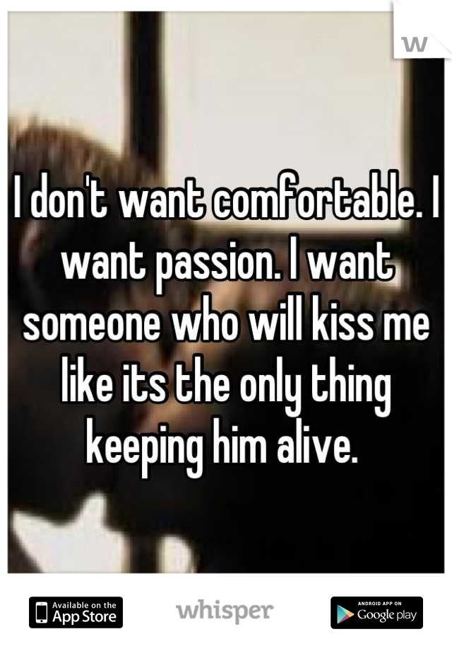I don't want comfortable. I want passion. I want someone who will kiss me like its the only thing keeping him alive.