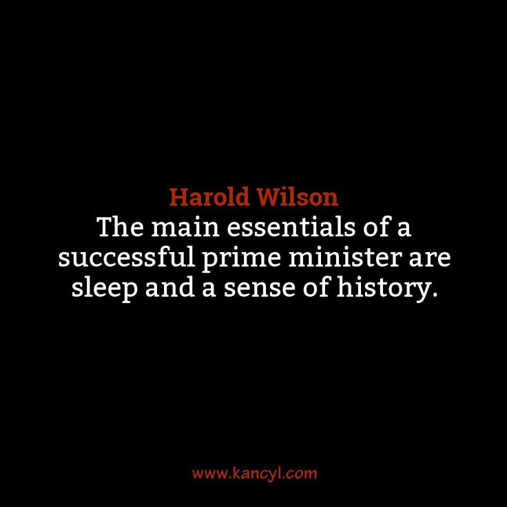 """The main essentials of a successful prime minister are sleep and a sense of history."", Harold Wilson"