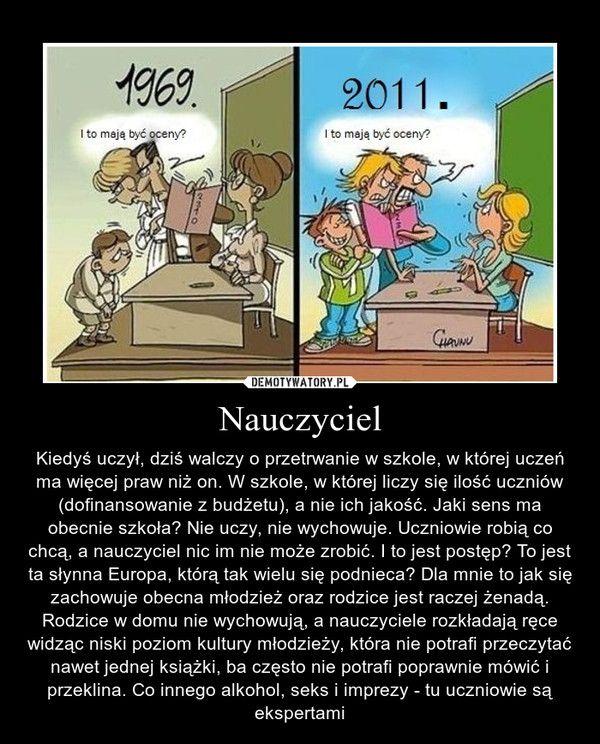 Nauczyciel – Kiedyś uczył, dziś walczy o przetrwanie w szkole, w której uczeń ma więcej praw niż on. W szkole, w której liczy się ilość uczniów (dofinansowanie z budżetu), a nie ich jakość. Jaki sens ma obecnie szkoła? Nie uczy, nie wychowuje. Uczniowie robią co chcą, a nauczyciel nic im nie może zrobić. I to jest postęp? To jest ta słynna Europa, którą tak wielu się podnieca? Dla mnie to jak się zachowuje obecna młodzież oraz rodzice jest raczej żenadą. Rodzice w domu nie wychowują, a ...