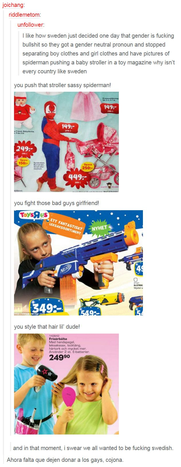 I like how sweden just decided one day that gender is fucking bullshit so they got a gender neutral pronoun and stopped separating boy clothes and girl clothes and have pictures of spiderman pushing a baby stroller in a toy magazine why isn't every country like sweden