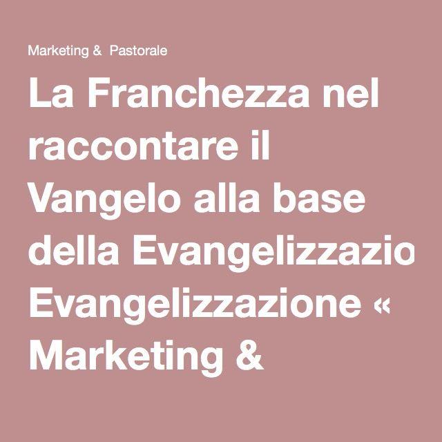 La Franchezza nel raccontare il Vangelo alla base della Evangelizzazione « Marketing & Pastorale