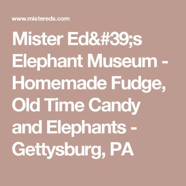 Mister Ed's Elephant Museum - Homemade Fudge, Old Time Candy and Elephants - Gettysburg, PA