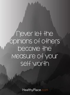 Quote on mental health stigma: Never let the opinions of others become the measure of your self worth. http://www.HealthyPlace.com
