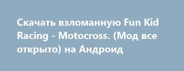 Скачать взломанную Fun Kid Racing - Motocross. (Мод все открыто) на Андроид http://apk-gamer.ru/1154-skachat-vzlomannuyu-fun-kid-racing-motocross-mod-vse-otkryto-na-android.html