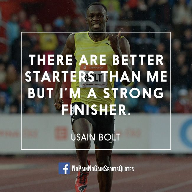 There are better starters than me but I'm a strong finisher. - Usain Bolt KEEP GOING