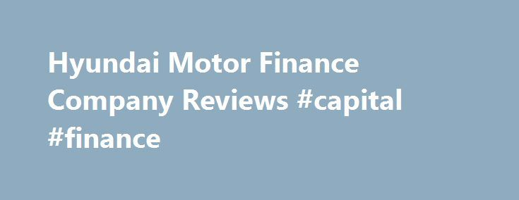 Hyundai Motor Finance Company Reviews #capital #finance http://finance.remmont.com/hyundai-motor-finance-company-reviews-capital-finance/  #hyundai motor finance # Hyundai Motor Finance Company Reviews Superior benefits package. It is 100% paid, enough said. The corporate automobile lease program is also very impressive and they pay for the cars insurance. The staring pay is highly competitive with any other company industry, if not better. Both HMA and HMFC have catered events […]
