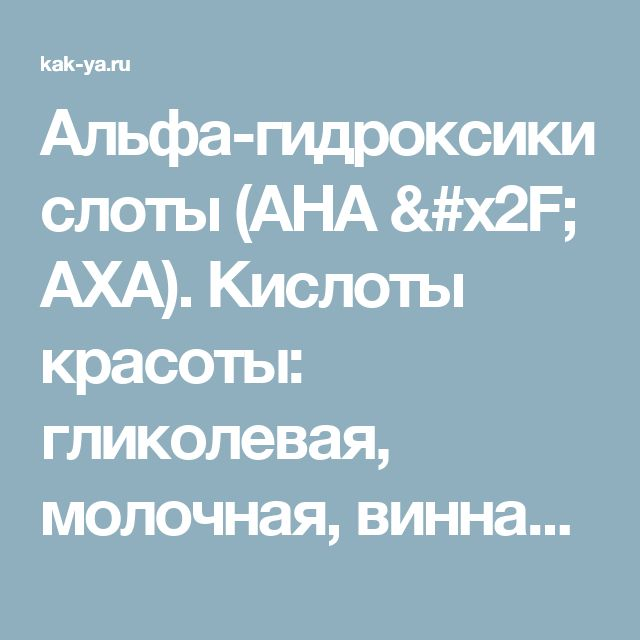 Альфа-гидроксикислоты (АНА / АХА). Кислоты красоты: гликолевая, молочная, винная, фруктовая, косметика с AHA
