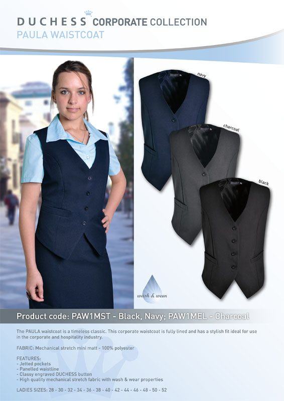 The PAULA waistcoat is a timeless classic. This corporate waistcoat is fully lined and has a stylish fit ideal for use in the corporate and hospitality industry.  FABRIC: Mechanical stretch mini matt - 100% Polyester  FEATURES: - Panelled waistline - Jetted pockets - Classy engraved DUCHESS buttons - High quality mechanical stretch fabric with wash & wear properties  LADIES SIZES: 28 - 30 - 32 - 34 - 36 -38 - 40 - 42 - 44 - 46 - 48 - 50 - 52 - 54