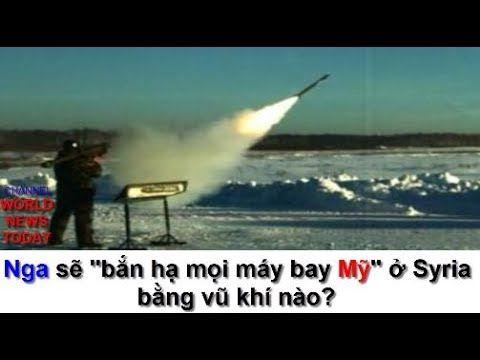 world news today | Nga sẽ 'bắn hạ mọi máy bay Mỹ' ở Syria bằng vũ khí nào?