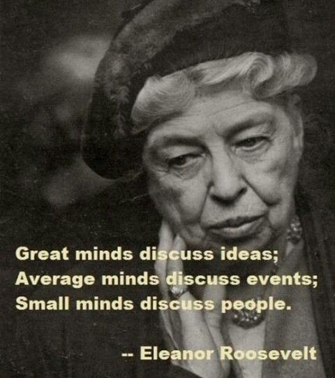 """""""Great minds discuss ideas; average minds discuss events; small minds discuss people."""""""