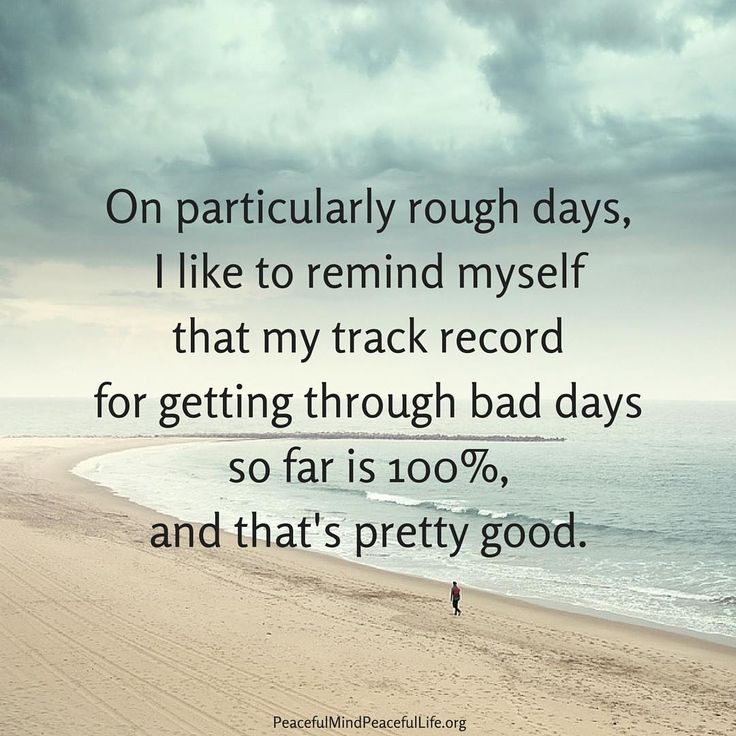 """On particularly rouch days, I like to remind myself that my track record for getting through bad days so far is 100%, and that's pretty good."" #peacefulmindpeacefullife #inspiration #quote"