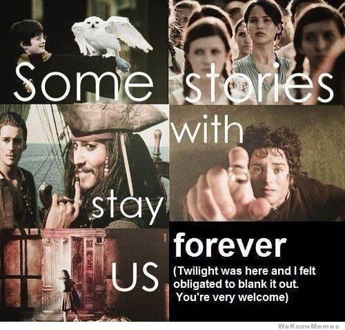 some-stories-stay-with-us-forever. Except Twilight. You're welcome. (Narnia, Pirates, Lord of the Rings, Hunger Games, Harry Potter)