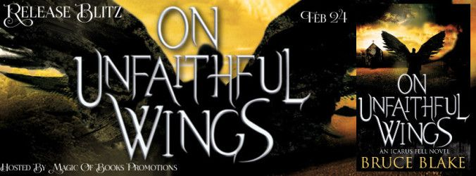 How About A Urban Fantasy? On UNFAITHFUL WINGS by Bruce Blake just released try it!  ON UNFAITHFUL WINGS  Icarus Fell series book 1  by Bruce Blake  Genre: Urban Fantasy  To some death is the end; to others a beginning. To Icarus Fell it should have been a relief from a life gone seriously awry.  But death had other plans.  Icarus doesnt believe that the man awaiting him when he wakes up in a cheap motel room is really the archangel Michael or that Gods right hand wants him to help souls on…