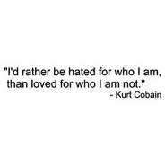 Five finger death punch has a line from their song 'never enough' that's 'I'd rather you hate me for everything I am, than ever love me for something that I'm not'. Reminded me of this quote...