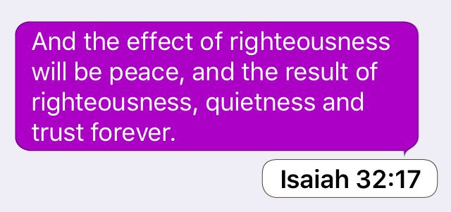 Isaiah 32:17: And the effect of righteousness will be peace, and the result of righteousness, quietness and trust forever.