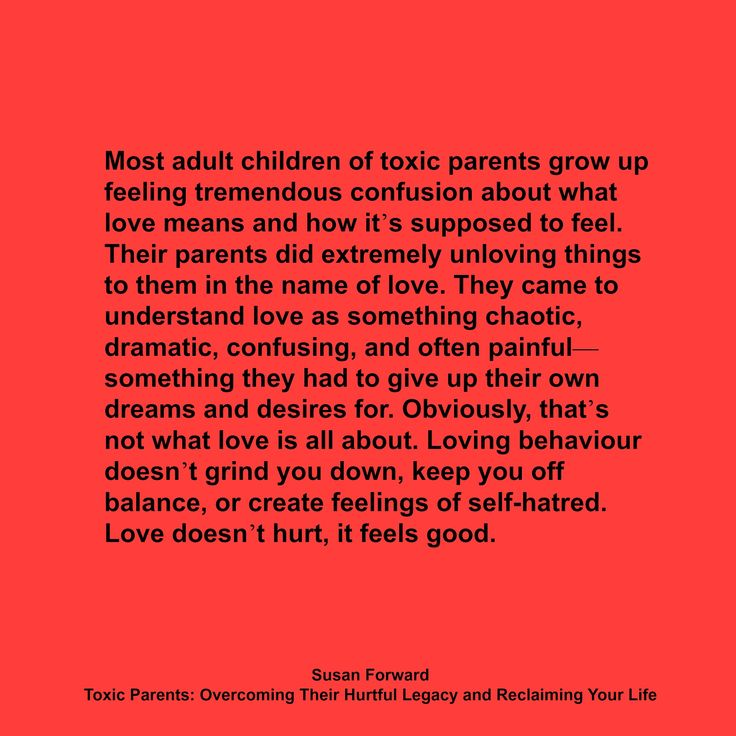 """Most adult children of toxic parents grow up feeling tremendous confusion about what love means and how it's supposed to feel. Their parents did extremely unloving things to them in the name of love. They came to understand love as something chaotic, dramatic, confusing, and often painful—something they had to give up their own dreams and desires for. Obviously, that's not what love is all about."
