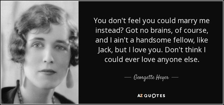 You don't feel you could marry me instead? Got no brains, of course, and I ain't a handsome fellow, like Jack, but I love you. Don't think I could ever love anyone else. - Georgette Heyer