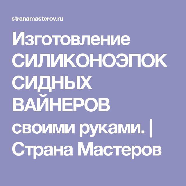 Изготовление СИЛИКОНОЭПОКСИДНЫХ ВАЙНЕРОВ своими руками. | Страна Мастеров