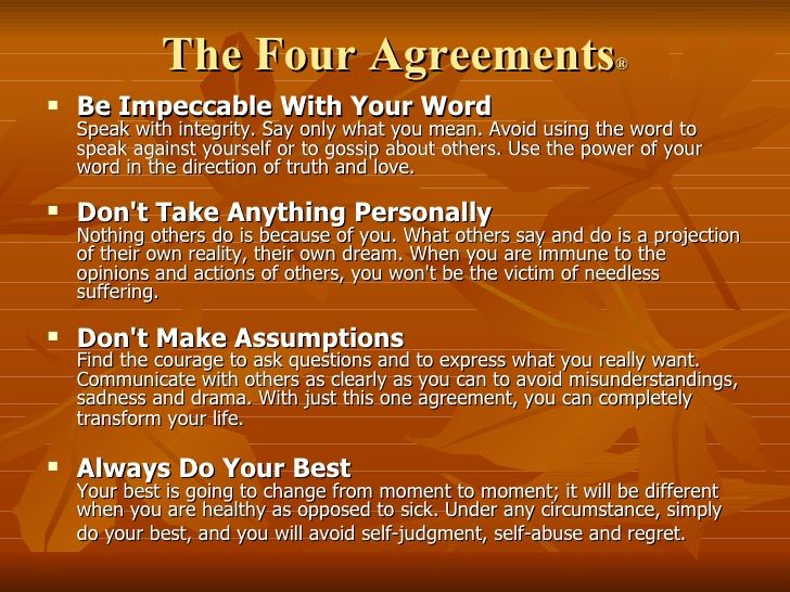 The Four Agreements ® <ul><li>Be Impeccable With Your Word Speak with integrity. Say only what you mean. Avoid using the w...