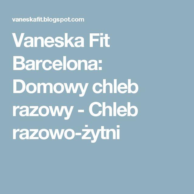 Vaneska Fit Barcelona: Domowy chleb razowy - Chleb razowo-żytni