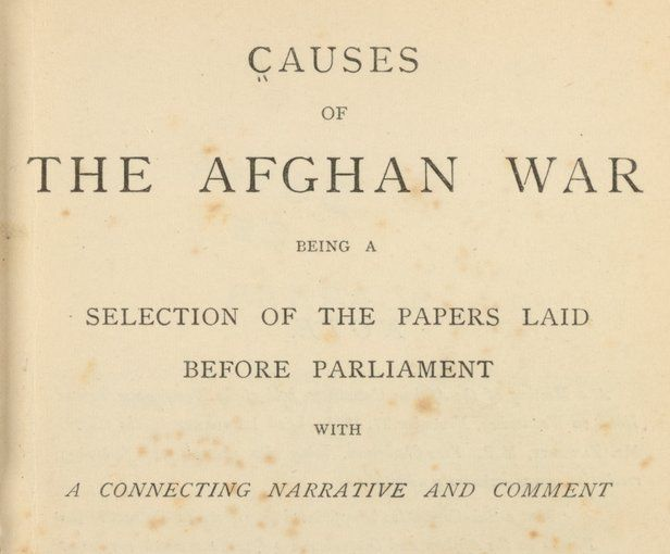 """Causes of the Afghan War is a compilation of documents assembled by the Afghan Committee of the British Parliament to examine the events leading up to the Second Anglo-Afghan War, which began in November 1878 and lasted until September 1880. The committee was comprised of members of Parliament from all parties who were critical of the secrecy with which the British government had initiated the war and its reasons for doing so. As stated in the preface: """"We believe that this war is unjust…"""