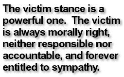 The victim stance is a powerful one. The victim is always morally right, neither responsible nor accountable, and forever entitled to sympathy.