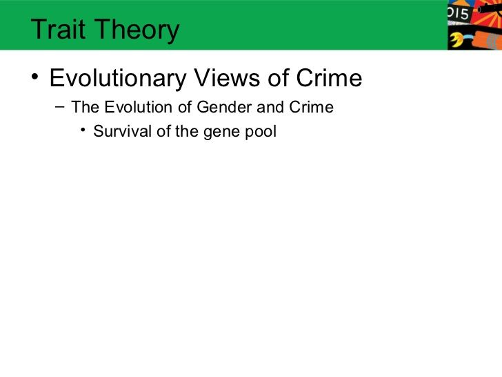 Trait Theory• Evolutionary Views of Crime  – The Evolution of Gender and Crime     • Survival of the gene pool