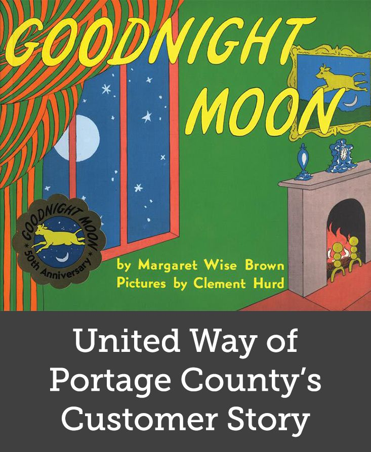 "United Way of Portage County's Customer Story | The United Way of Portage County, an independently governed nonprofit corporation focused on education, income, health, and community basics, purchased over 250 copies of Goodnight Moon by Margaret Wise Brown. United Way used these books as a part of a ""literacy kit"" that included an interactive piece that engaged participants in the Head Start Program."