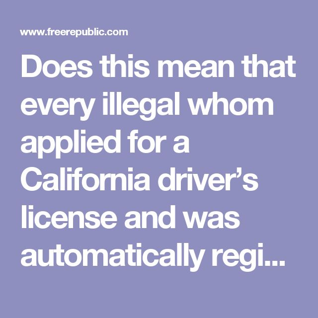 Does this mean that every illegal whom applied for a California driver's license and was automatically registered to vote under Motor Voter is a felon? INTERESTING,