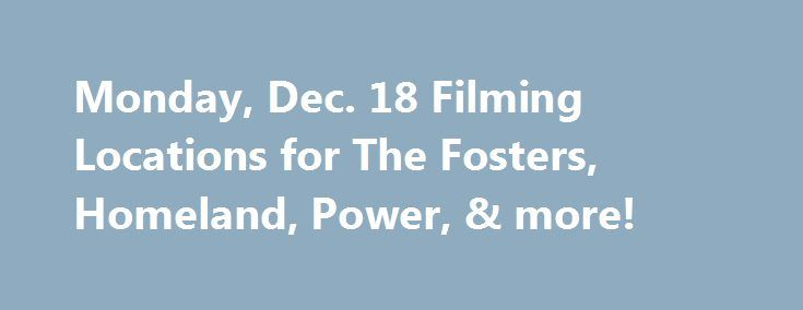 Monday, Dec. 18 Filming Locations for The Fosters, Homeland, Power, & more! http://fuckdate.nu/2016/12/19/monday-dec-18-filming-locations-for-the-fosters-homeland-power-more/  Here's a look at some of the movies and TV shows filming on location on Monday, Dec. 18, 2016: Filming in California TV Series: The Fosters Stars: Maia Mitchell Location: 1380 E 6th St, Los Angeles (6:00 AM – 11:00 PM) TV Series: Wet Hot American Summer Stars: Marguerite Moreau Location: Calamigos Ranch, Malibu Be sure…