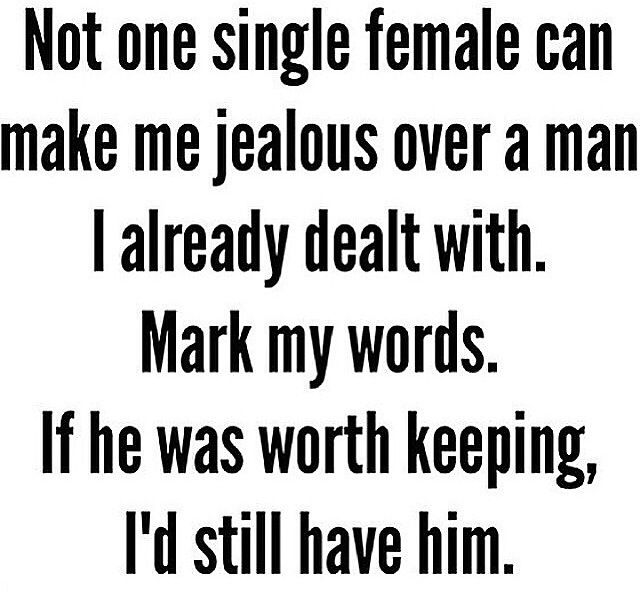 Not one single female can make me jealous over a man I already dealt with. Mark my words. If he was worth keeping, I'd still have him.