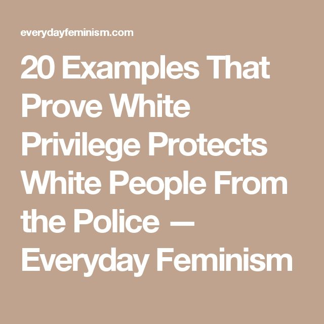 20 Examples That Prove White Privilege Protects White People From the Police — Everyday Feminism