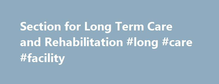 Section for Long Term Care and Rehabilitation #long #care #facility http://south-africa.remmont.com/section-for-long-term-care-and-rehabilitation-long-care-facility/  # Section for Long-Term Care and Rehabilitation The purpose of AHA's Section for Long-Term Care and Rehabilitation is to promote and enhance the understanding of the health and related continuing care needs of persons of all ages, and of the issues pertinent to health care provider organizations. The section seeks to improve…