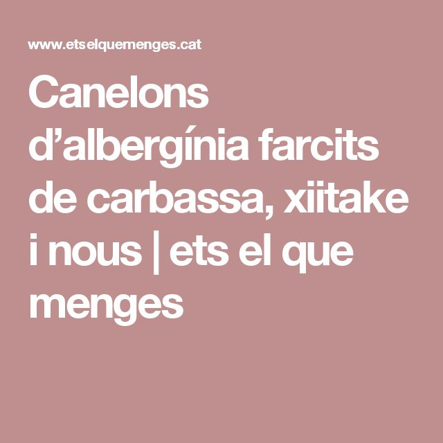 Canelons d'albergínia farcits de carbassa, xiitake i nous     ets el que menges