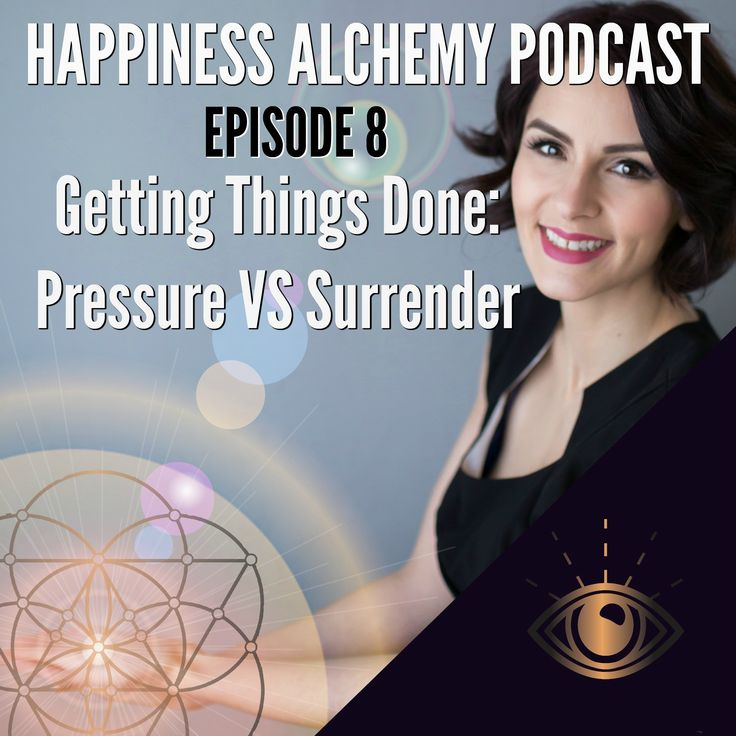 Getting Things Done: Pressure VS Surrender Happiness Alchemy Podcast Episode 8
