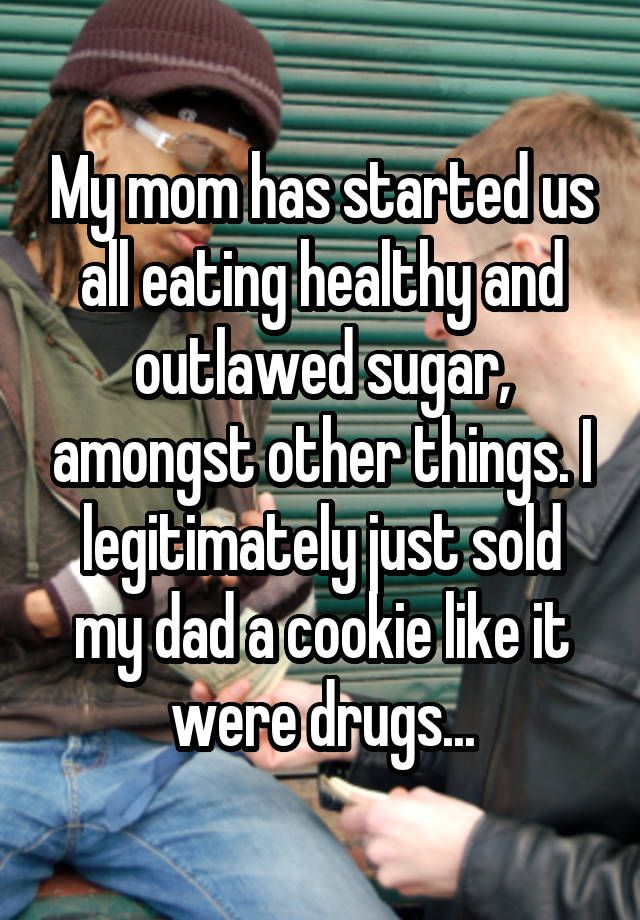 My mom has started us all eating healthy and outlawed sugar, amongst other things. I legitimately just sold my dad a cookie like it were drugs...