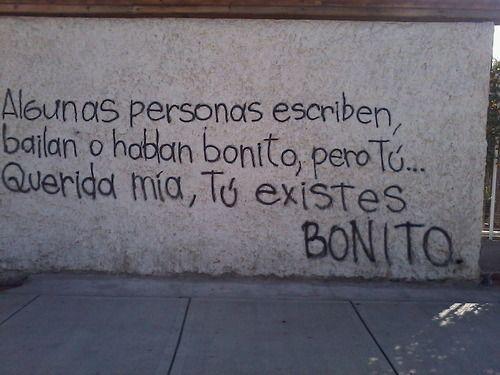 Algunas personas escriben bonito o hablan bonito pero Tú... Querida mía, Tú existes bonito.