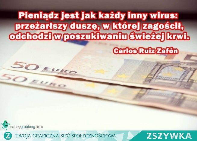 Zobacz zdjęcie Pieniądz jest jak każdy inny wirus przeżarłszy duszę, w której zagościł, odchodzi w poszukiwaniu świeżej krwi. Carlos Ruiz Zafón w pełnej rozdzielczości