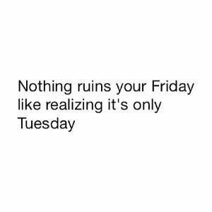 Nothing ruins your Friday like realizing it's only Tuesday
