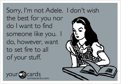 Funny Breakup Ecard: Sorry, I'm not Adele. I don't wish the best for you nor do I want to find someone like you. I do, however, want to set fire to all of your stuff. ~This is too funny~