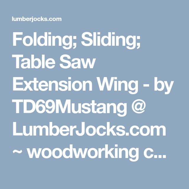 Folding; Sliding; Table Saw Extension Wing - by TD69Mustang @ LumberJocks.com ~ woodworking community