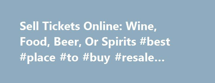 Sell Tickets Online: Wine, Food, Beer, Or Spirits #best #place #to #buy #resale #tickets http://tickets.nef2.com/sell-tickets-online-wine-food-beer-or-spirits-best-place-to-buy-resale-tickets/  Sell Tickets Online Sell tickets online to your event. Secure and easy! No merchant account or credit card capabilities necessary. Low cost per-ticket fees for you and/or your customers. Guaranteed secure credit card processing. E-Ticket Option. Printable PDF tickets delivered via email. (see a sample…