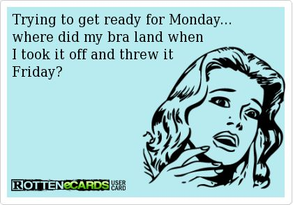 Trying to get ready for Monday... where did my bra land when I took it off and threw it Friday? | eCards
