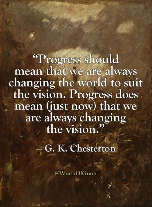 """""""Progress should mean that we are always changing the world to suit the vision. Progress does mean (just now) that we are always changing the vision.""""  — G. K. Chesterton"""