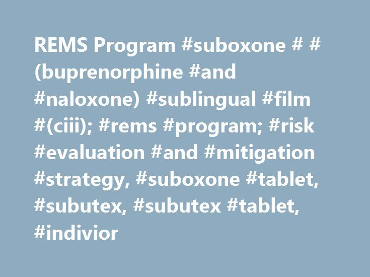 REMS Program #suboxone # #(buprenorphine #and #naloxone) #sublingual #film #(ciii); #rems #program; #risk #evaluation #and #mitigation #strategy, #suboxone #tablet, #subutex, #subutex #tablet, #indivior http://chicago.remmont.com/rems-program-suboxone-buprenorphine-and-naloxone-sublingual-film-ciii-rems-program-risk-evaluation-and-mitigation-strategy-suboxone-tablet-subutex-subutex-tablet-indivi/  # Risk Evaluation and Mitigation Strategy (REMS) What is the SUBOXONE Film, SUBOXONE Tablets…